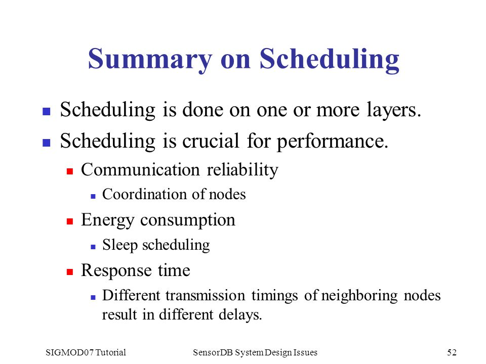 SIGMOD07 TutorialSensorDB System Design Issues52 Summary on Scheduling Scheduling is done on one or more layers. Scheduling is crucial for performance