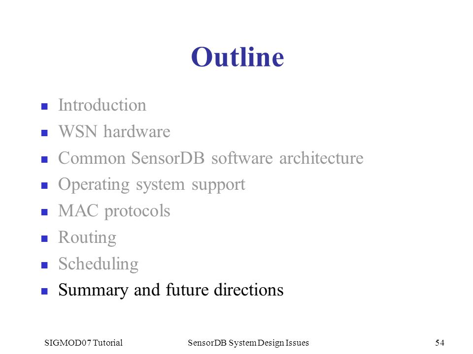 SIGMOD07 TutorialSensorDB System Design Issues54 Outline Introduction WSN hardware Common SensorDB software architecture Operating system support MAC