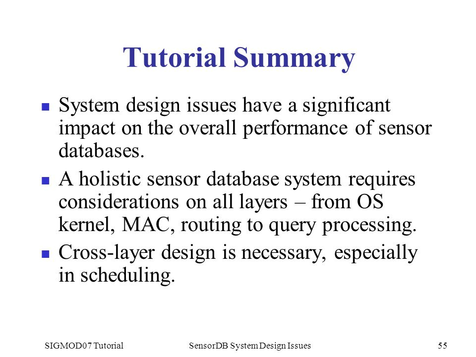 SIGMOD07 TutorialSensorDB System Design Issues55 Tutorial Summary System design issues have a significant impact on the overall performance of sensor databases.