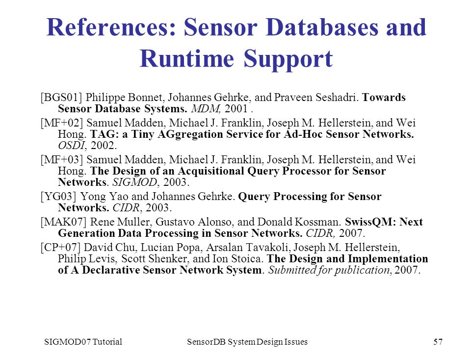 SIGMOD07 TutorialSensorDB System Design Issues57 References: Sensor Databases and Runtime Support [BGS01] Philippe Bonnet, Johannes Gehrke, and Pravee