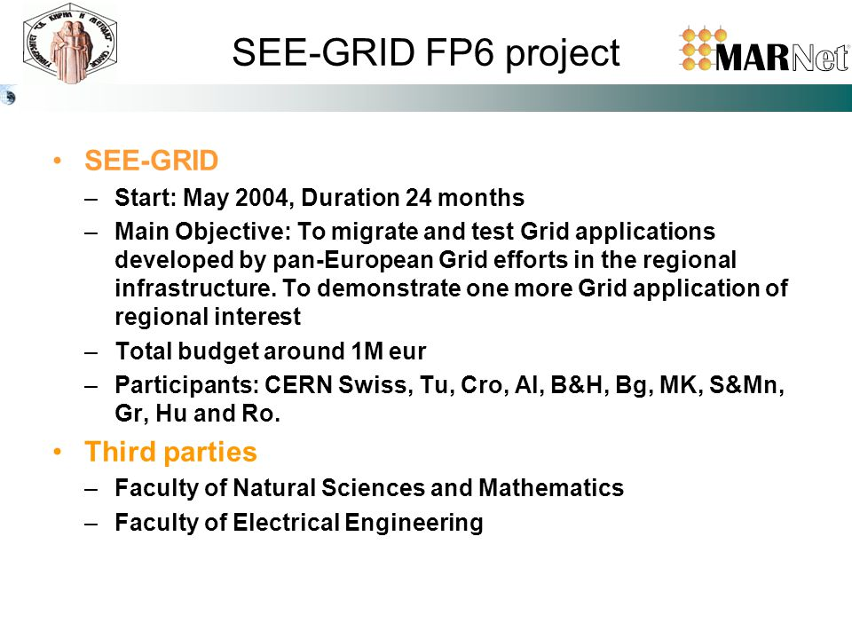 SEE-GRID FP6 project SEE-GRID –Start: May 2004, Duration 24 months –Main Objective: To migrate and test Grid applications developed by pan-European Grid efforts in the regional infrastructure.