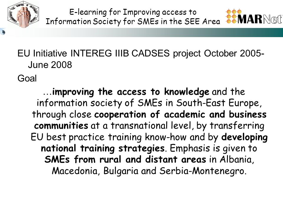 E-learning for Improving access to Information Society for SMEs in the SEE Area EU Initiative INTEREG IIIB CADSES project October 2005- June 2008 Goal … improving the access to knowledge and the information society of SMEs in South-East Europe, through close cooperation of academic and business communities at a transnational level, by transferring EU best practice training know-how and by developing national training strategies.