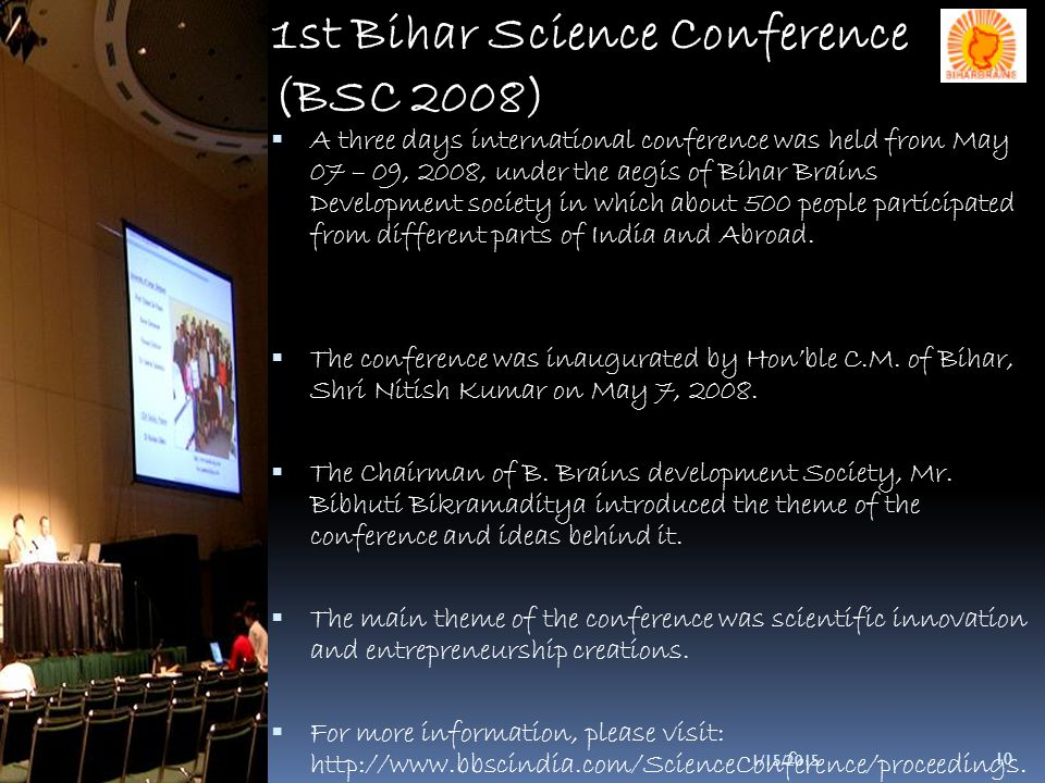 10 1st Bihar Science Conference (BSC 2008)  A three days international conference was held from May 07 – 09, 2008, under the aegis of Bihar Brains Development society in which about 500 people participated from different parts of India and Abroad.