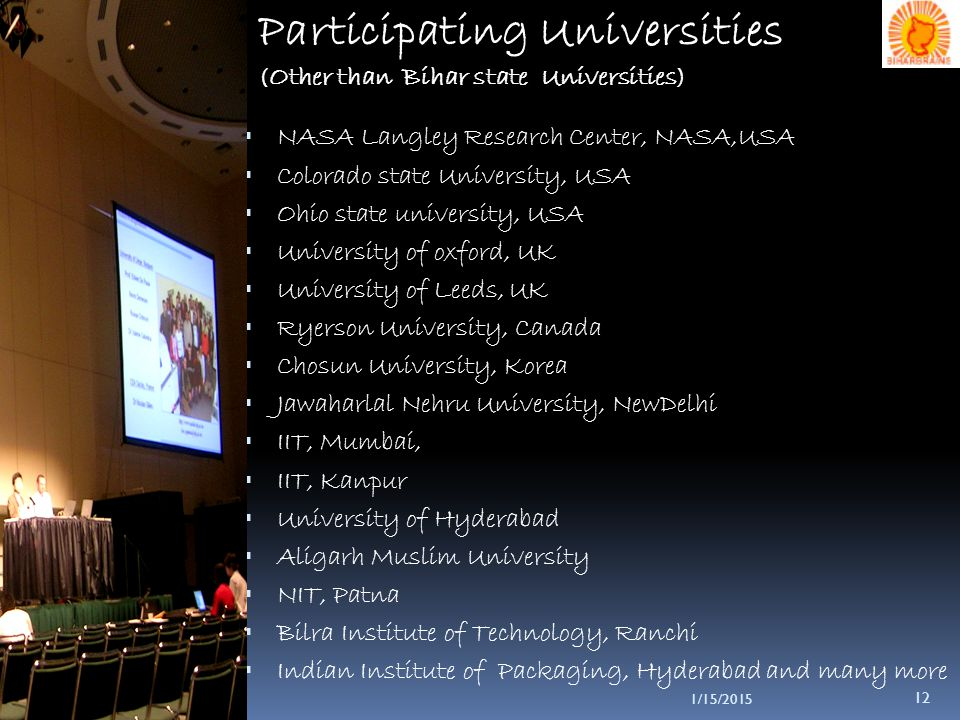 1/15/2015 12 Participating Universities ( Other than Bihar state Universities )  NASA Langley Research Center, NASA,USA  Colorado state University, USA  Ohio state university, USA  University of oxford, UK  University of Leeds, UK  Ryerson University, Canada  Chosun University, Korea  Jawaharlal Nehru University, NewDelhi  IIT, Mumbai,  IIT, Kanpur  University of Hyderabad  Aligarh Muslim University  NIT, Patna  Bilra Institute of Technology, Ranchi  Indian Institute of Packaging, Hyderabad and many more