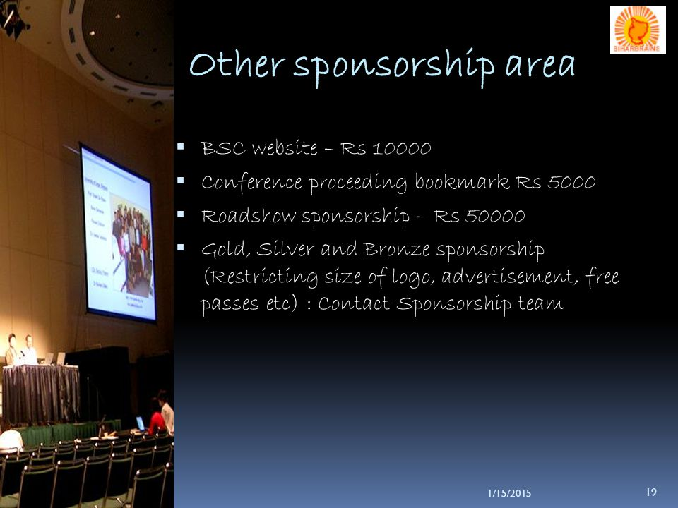 1/15/2015 19 Other sponsorship area  BSC website – Rs 10000  Conference proceeding bookmark Rs 5000  Roadshow sponsorship – Rs 50000  Gold, Silver and Bronze sponsorship (Restricting size of logo, advertisement, free passes etc) : Contact Sponsorship team