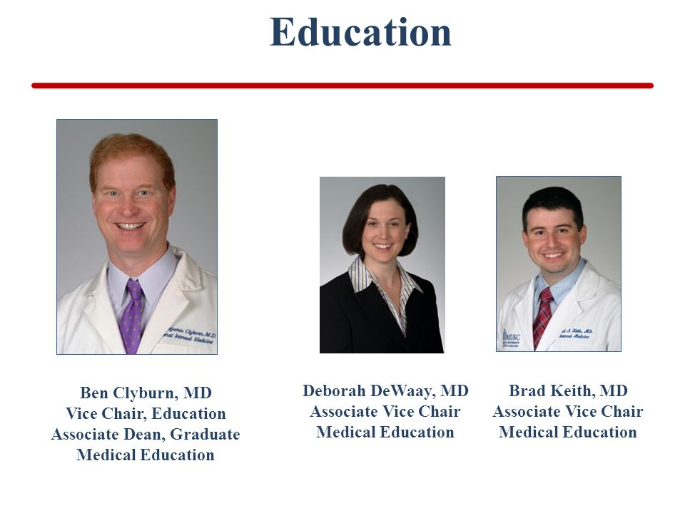 Education Ben Clyburn, MD Vice Chair, Education Associate Dean, Graduate Medical Education Deborah DeWaay, MD Associate Vice Chair Medical Education Brad Keith, MD Associate Vice Chair Medical Education
