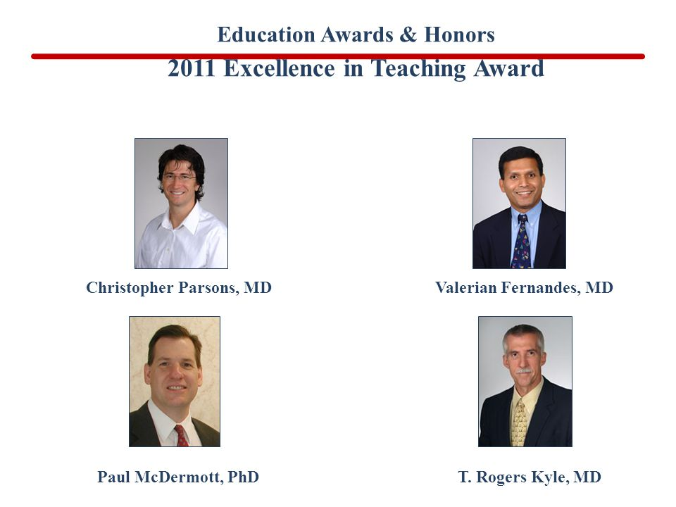 Paul McDermott, PhD Christopher Parsons, MDValerian Fernandes, MD T. Rogers Kyle, MD Education Awards & Honors 2011 Excellence in Teaching Award