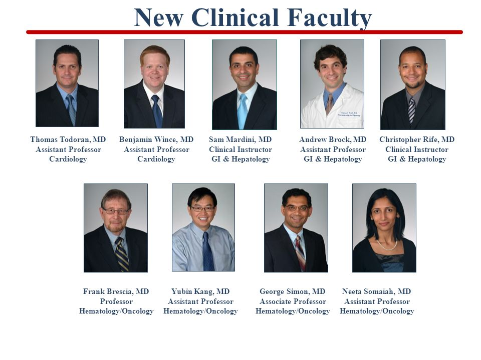 New Clinical Faculty Thomas Todoran, MD Assistant Professor Cardiology Benjamin Wince, MD Assistant Professor Cardiology Sam Mardini, MD Clinical Instructor GI & Hepatology Andrew Brock, MD Assistant Professor GI & Hepatology Christopher Rife, MD Clinical Instructor GI & Hepatology Frank Brescia, MD Professor Hematology/Oncology Yubin Kang, MD Assistant Professor Hematology/Oncology George Simon, MD Associate Professor Hematology/Oncology Neeta Somaiah, MD Assistant Professor Hematology/Oncology