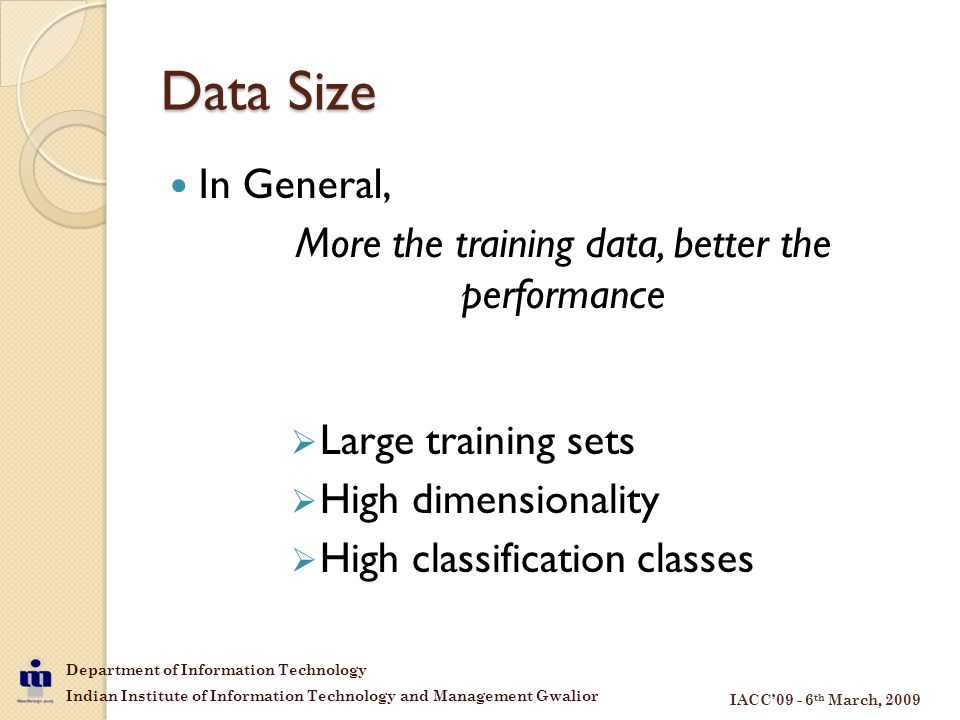 Department of Information Technology Indian Institute of Information Technology and Management Gwalior IACC'09 - 6 th March, 2009 Data Size In General, More the training data, better the performance  Large training sets  High dimensionality  High classification classes