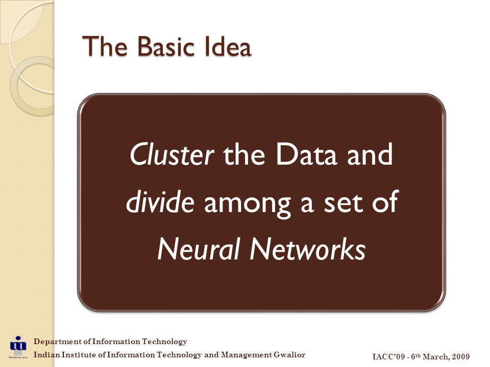 Department of Information Technology Indian Institute of Information Technology and Management Gwalior IACC'09 - 6 th March, 2009 The Basic Idea Cluster the Data and divide among a set of Neural Networks
