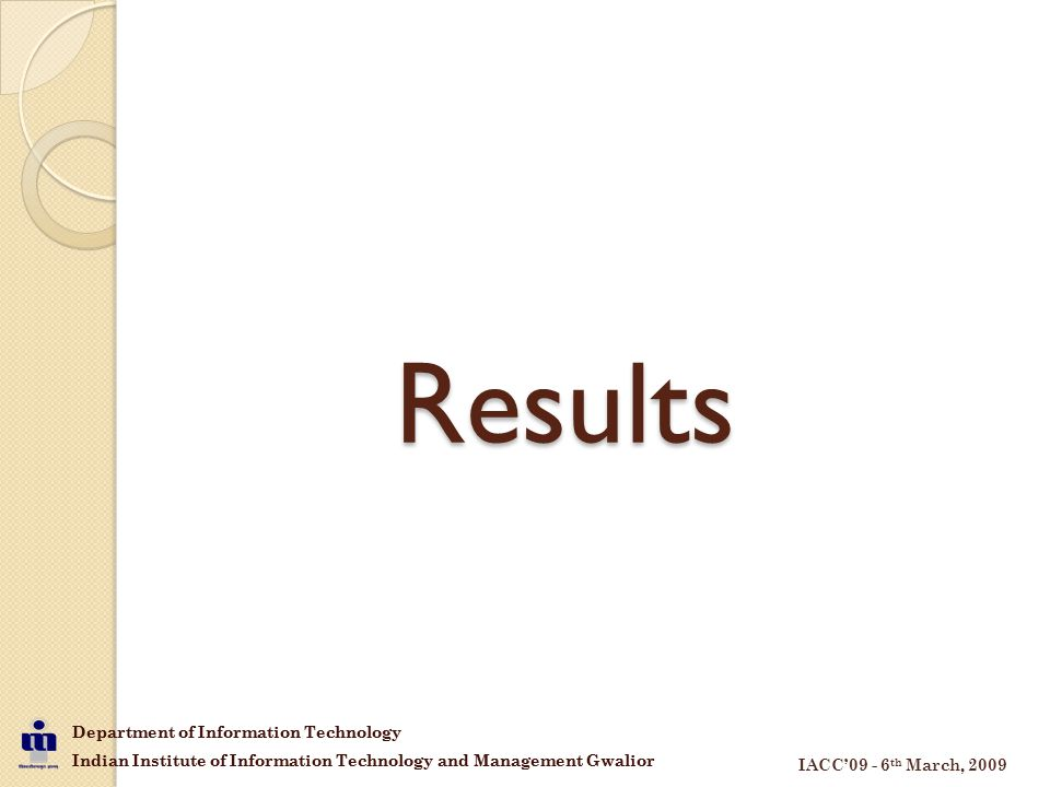 Department of Information Technology Indian Institute of Information Technology and Management Gwalior IACC'09 - 6 th March, 2009 Department of Information Technology Indian Institute of Information Technology and Management Gwalior Results
