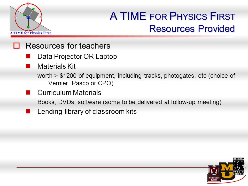 A TIME FOR P HYSICS F IRST Resources Provided  Resources for teachers Data Projector OR Laptop Materials Kit worth > $1200 of equipment, including tracks, photogates, etc (choice of Vernier, Pasco or CPO) Curriculum Materials Books, DVDs, software (some to be delivered at follow-up meeting) Lending-library of classroom kits