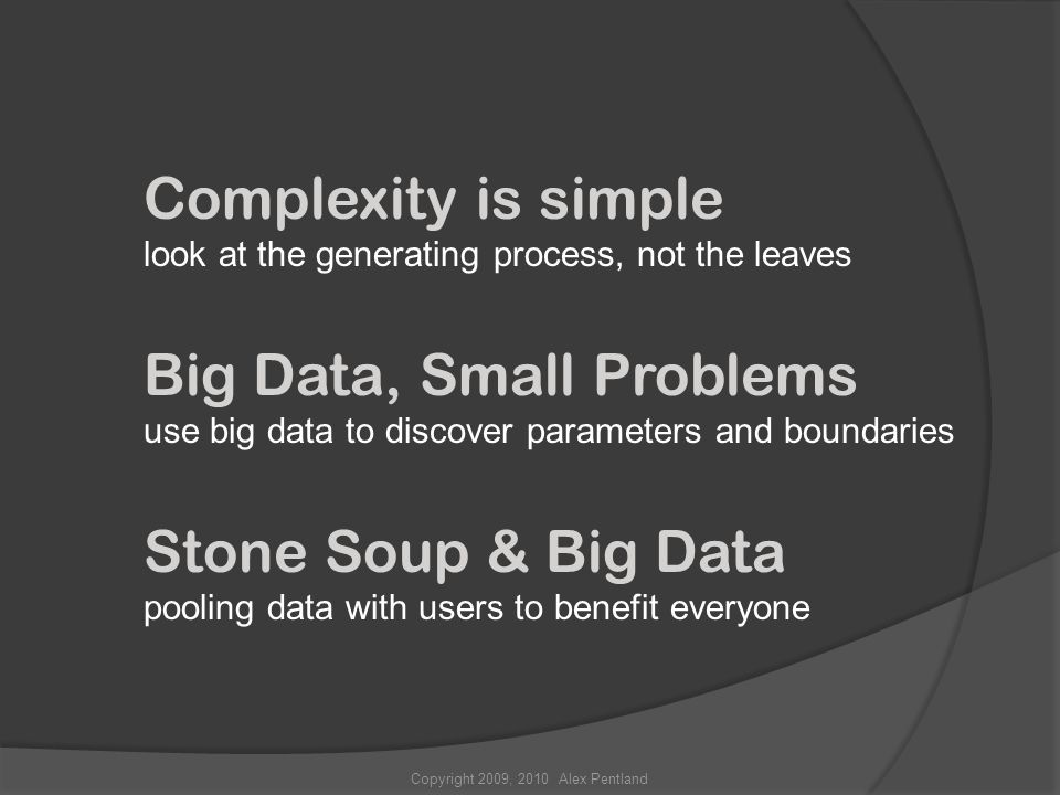 Copyright 2009, 2010 Alex Pentland Complexity is simple look at the generating process, not the leaves Big Data, Small Problems use big data to discover parameters and boundaries Stone Soup & Big Data pooling data with users to benefit everyone