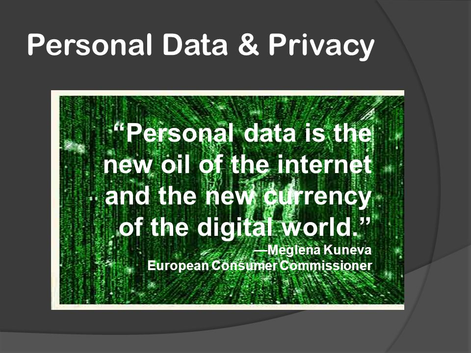 Personal Data & Privacy Personal data is the new oil of the internet and the new currency of the digital world. —Meglena Kuneva European Consumer Commissioner