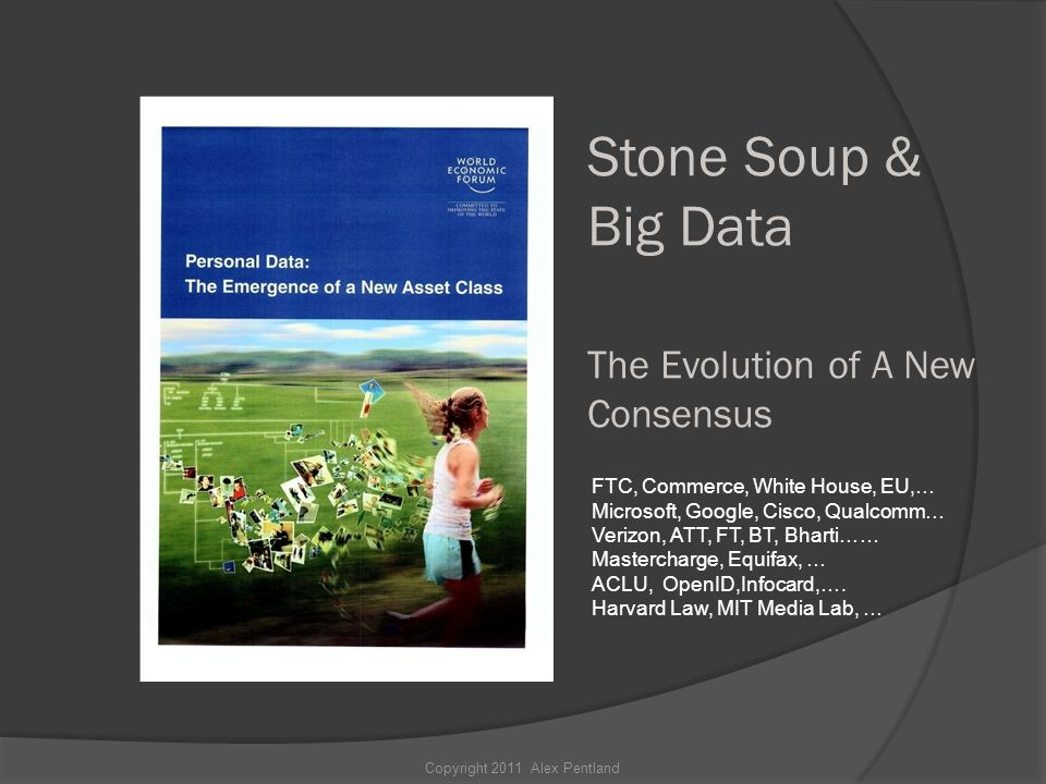 Stone Soup & Big Data The Evolution of A New Consensus Copyright 2011 Alex Pentland FTC, Commerce, White House, EU,… Microsoft, Google, Cisco, Qualcomm… Verizon, ATT, FT, BT, Bharti…… Mastercharge, Equifax, … ACLU, OpenID,Infocard,….