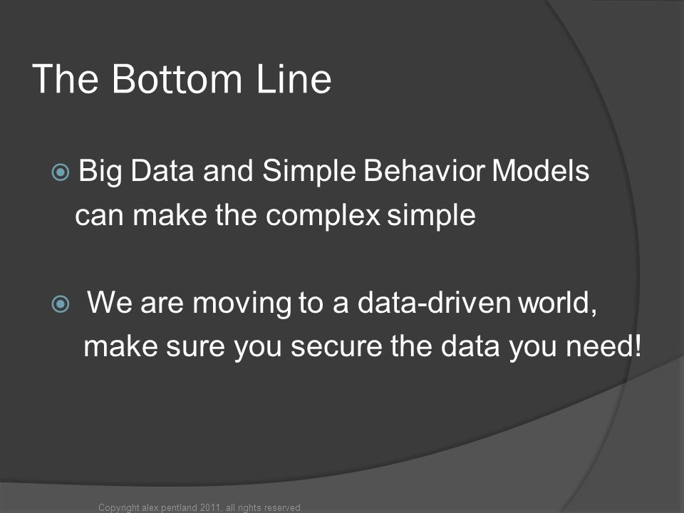 The Bottom Line  Big Data and Simple Behavior Models can make the complex simple  We are moving to a data-driven world, make sure you secure the data you need.