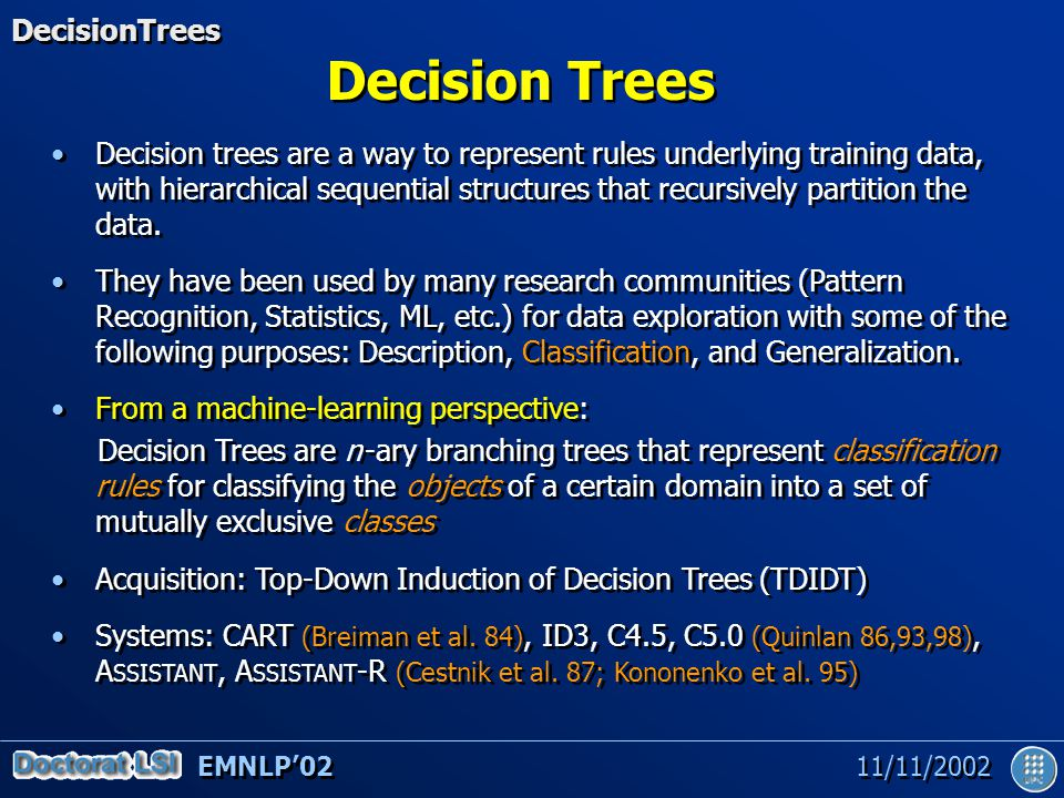 EMNLP'02 11/11/2002 Decision Trees Decision trees are a way to represent rules underlying training data, with hierarchical sequential structures that recursively partition the data.