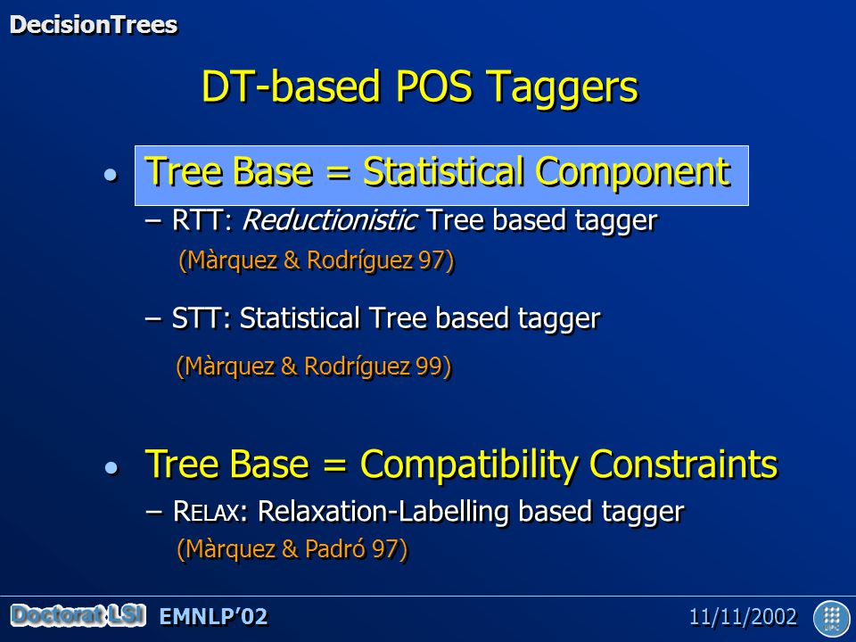 EMNLP'02 11/11/2002  Tree Base = Statistical Component –RTT : Reductionistic Tree based tagger –STT: Statistical Tree based tagger  Tree Base = Statistical Component –RTT : Reductionistic Tree based tagger –STT: Statistical Tree based tagger  Tree Base = Compatibility Constraints –R ELAX : Relaxation-Labelling based tagger  Tree Base = Compatibility Constraints –R ELAX : Relaxation-Labelling based tagger (Màrquez & Rodríguez 99) (Màrquez & Rodríguez 97) (Màrquez & Padró 97) DT-based POS Taggers DecisionTrees