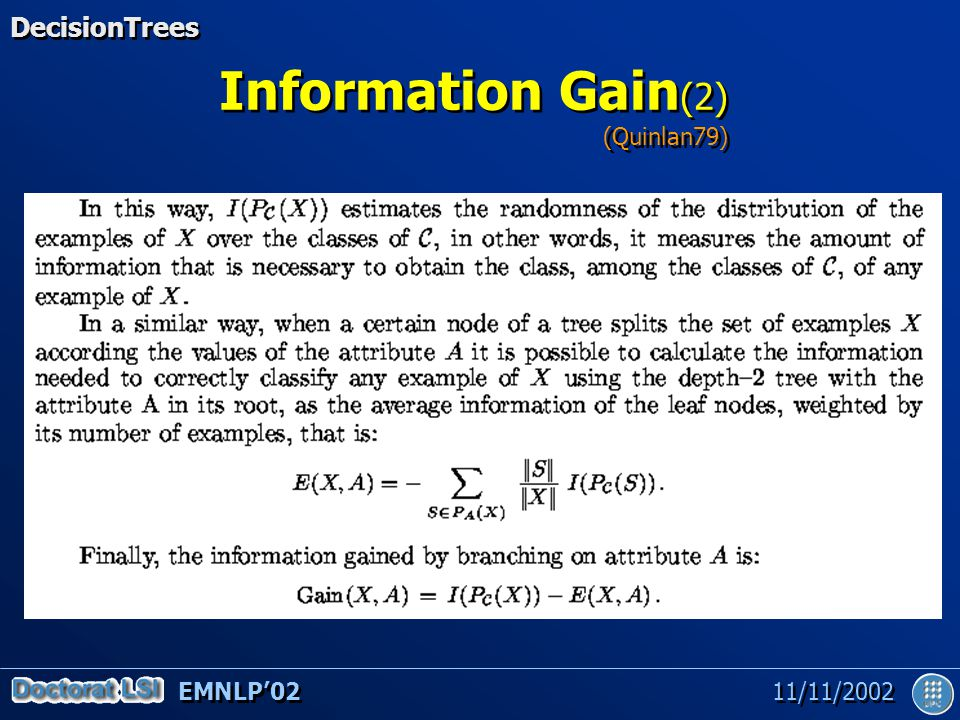 EMNLP'02 11/11/2002 Experimental Evaluation Training set: 1,121,776 words Test set: 51,990 words Closed vocabulary assumption Base of 194 trees –Covering 99.5% of the ambiguous occurrences –Storage requirement: 565 Kb –Acquisition time: 12 CPU-hours (Common LISP / Sparc10 workstation) Training set: 1,121,776 words Test set: 51,990 words Closed vocabulary assumption Base of 194 trees –Covering 99.5% of the ambiguous occurrences –Storage requirement: 565 Kb –Acquisition time: 12 CPU-hours (Common LISP / Sparc10 workstation) Using the WSJ annotated corpus DecisionTrees