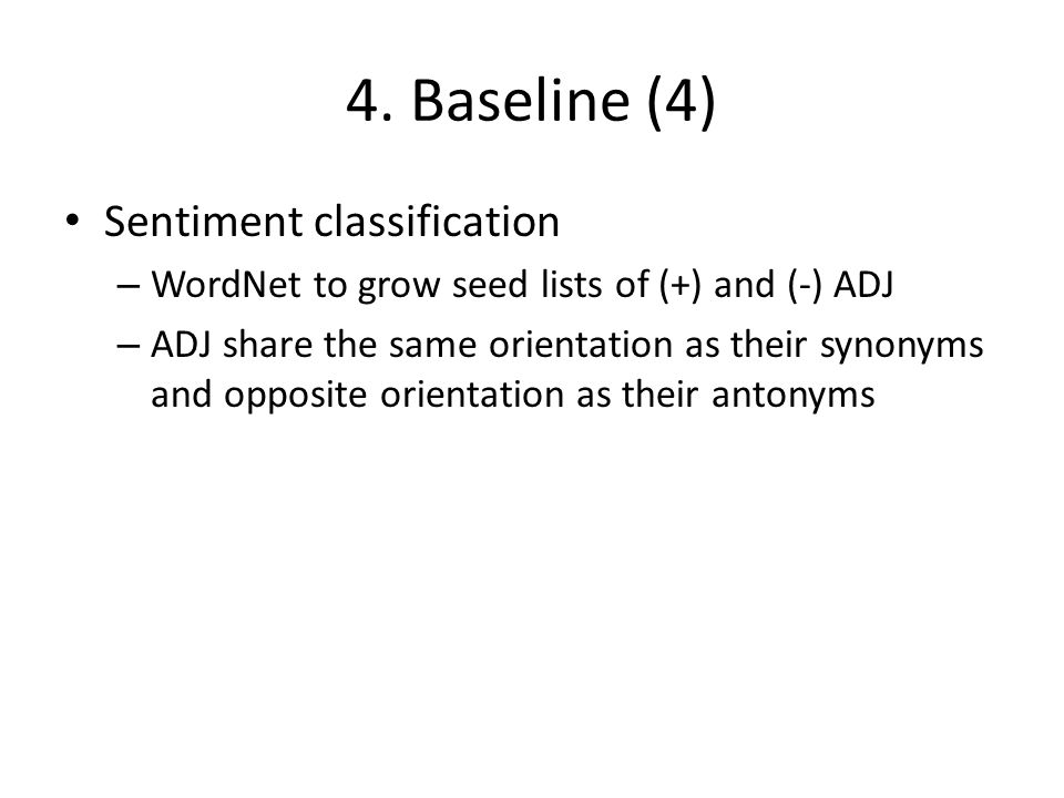 4. Baseline (4) Sentiment classification – WordNet to grow seed lists of (+) and (-) ADJ – ADJ share the same orientation as their synonyms and opposi