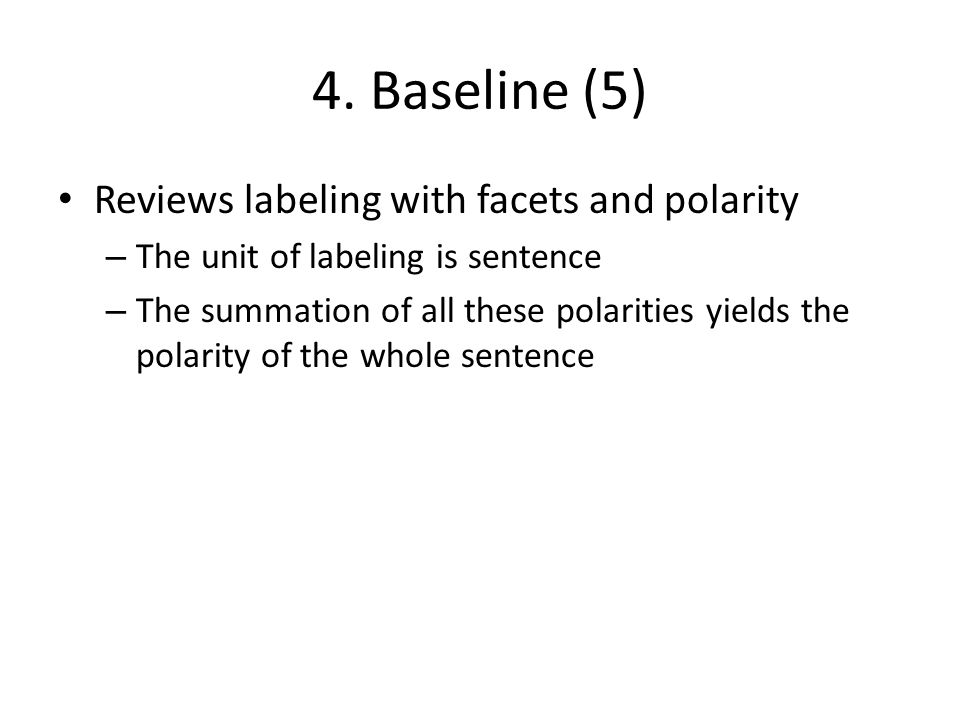 4. Baseline (5) Reviews labeling with facets and polarity – The unit of labeling is sentence – The summation of all these polarities yields the polari