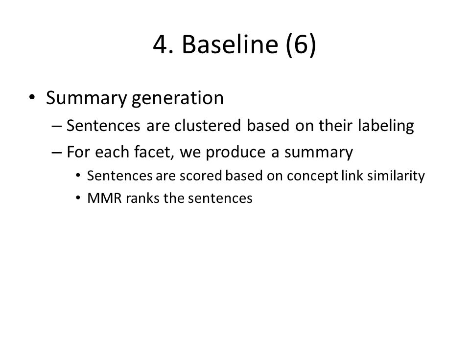 4. Baseline (6) Summary generation – Sentences are clustered based on their labeling – For each facet, we produce a summary Sentences are scored based
