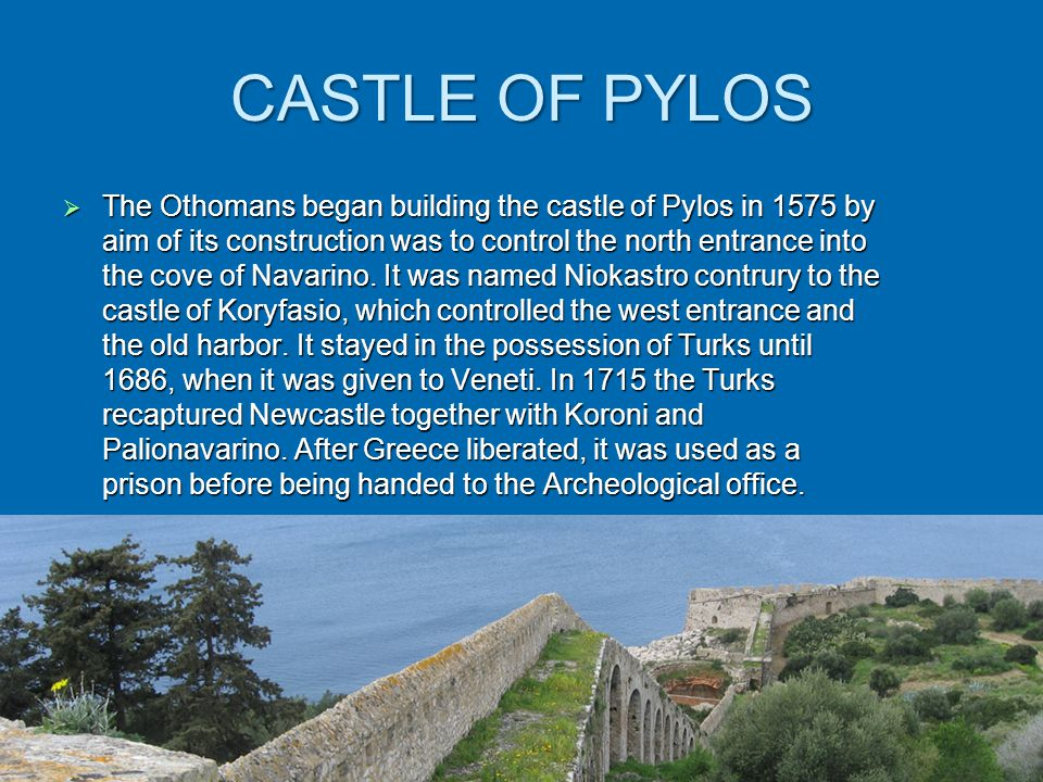 CASTLE OF PYLOS  The Οthomans began building the castle of Pylos in 1575 by aim of its construction was to control the north entrance into the cove of Navarino.