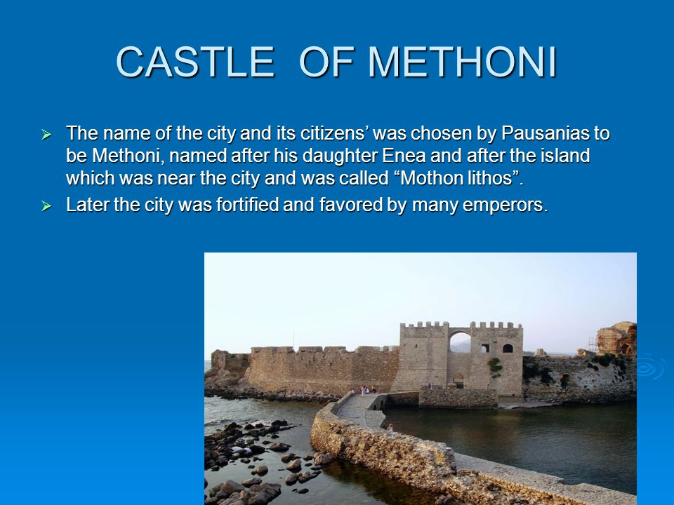 CASTLE OF METHONI  The name of the city and its citizens' was chosen by Pausanias to be Methoni, named after his daughter Enea and after the island which was near the city and was called Mothon lithos .