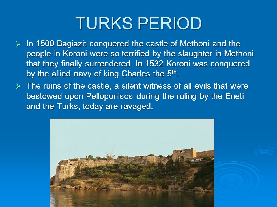 TURKS PERIOD  In 1500 Bagiazit conquered the castle of Methoni and the people in Koroni were so terrified by the slaughter in Methoni that they finally surrendered.