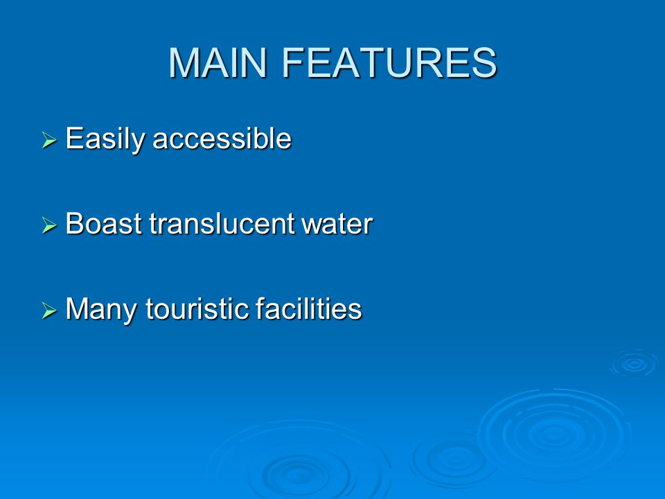 MAIN FEATURES  Easily accessible  Boast translucent water  Many touristic facilities