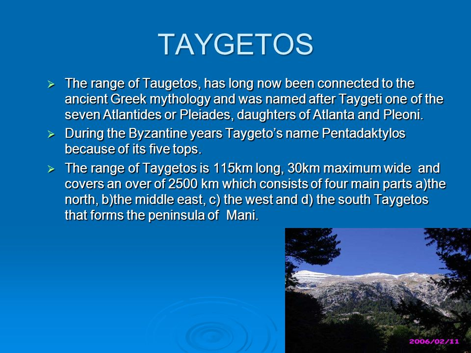 TAYGETOS  The range of Taugetos, has long now been connected to the ancient Greek mythology and was named after Taygeti one of the seven Atlantides or Pleiades, daughters of Atlanta and Pleoni.