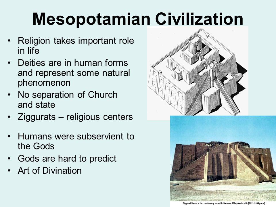 Mesopotamian Civilization Religion takes important role in life Deities are in human forms and represent some natural phenomenon No separation of Chur