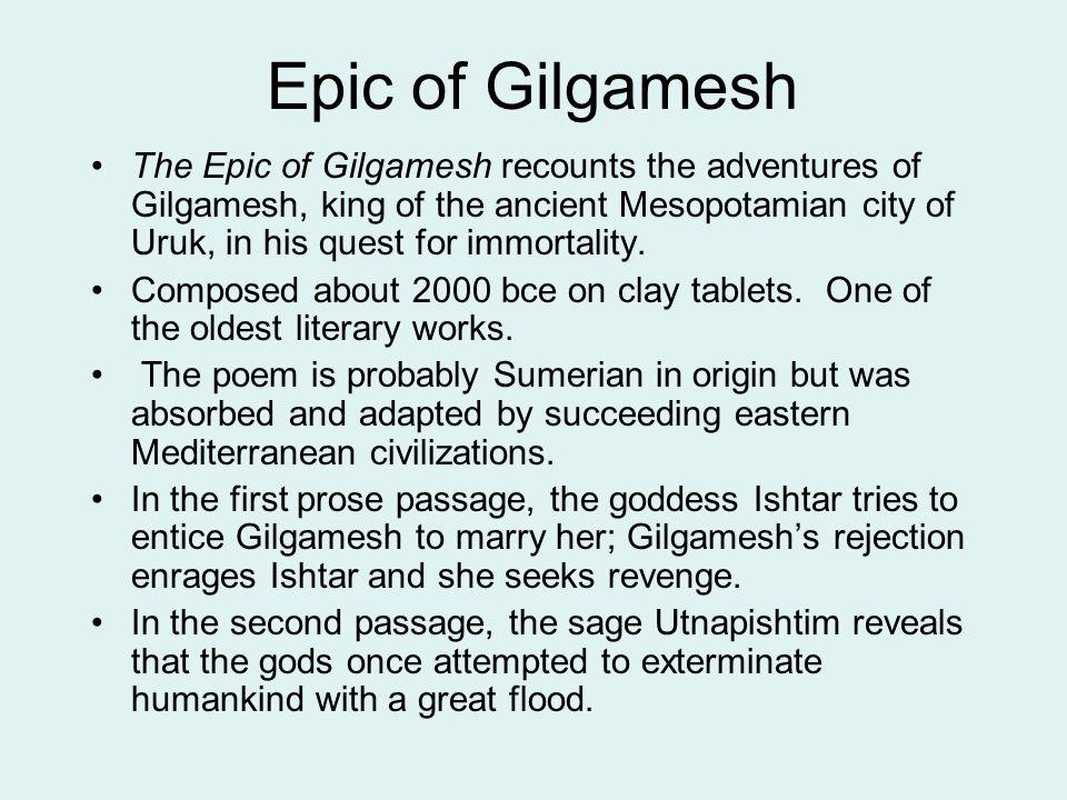 Epic of Gilgamesh The Epic of Gilgamesh recounts the adventures of Gilgamesh, king of the ancient Mesopotamian city of Uruk, in his quest for immortal