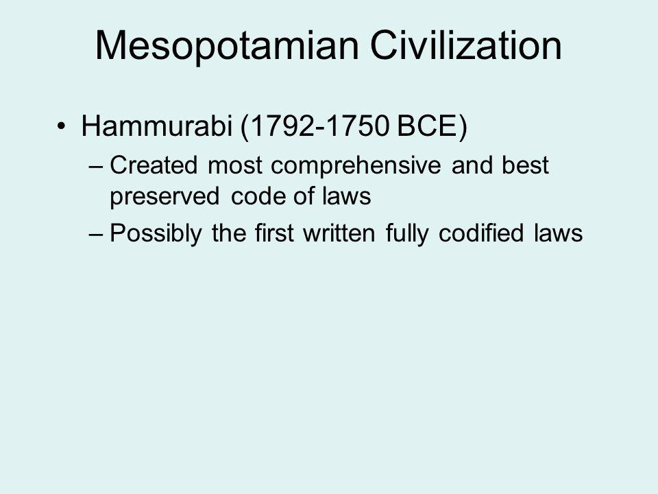 Mesopotamian Civilization Hammurabi (1792-1750 BCE) –Created most comprehensive and best preserved code of laws –Possibly the first written fully codi