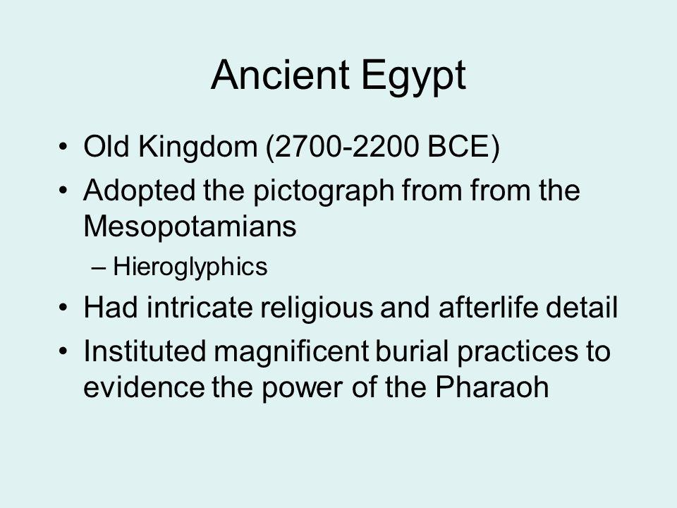 Ancient Egypt Old Kingdom (2700-2200 BCE) Adopted the pictograph from from the Mesopotamians –Hieroglyphics Had intricate religious and afterlife deta