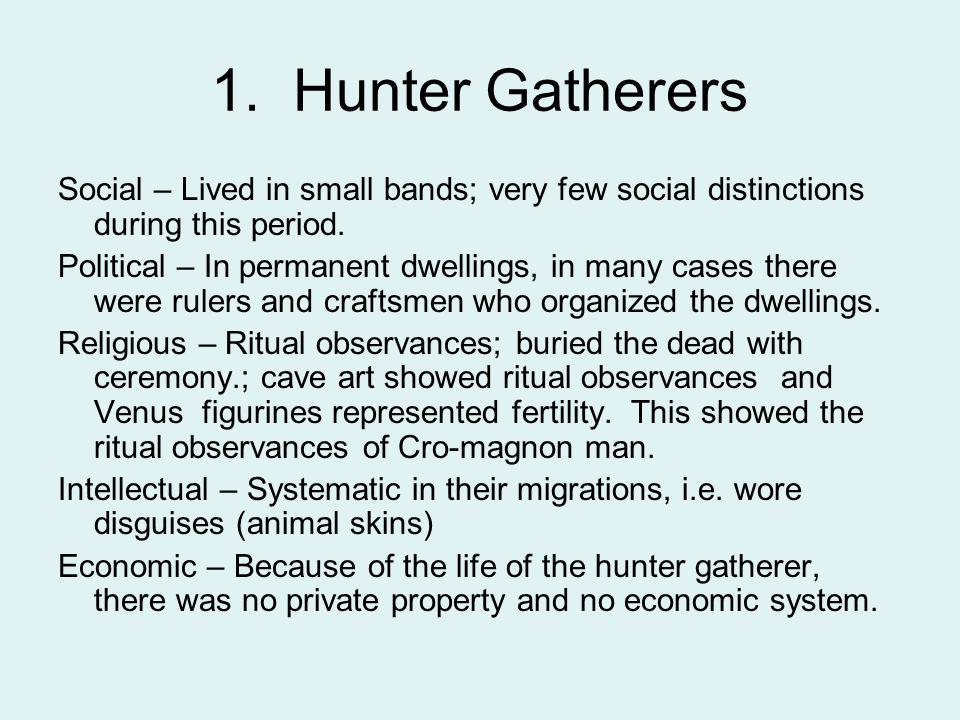 1. Hunter Gatherers Social – Lived in small bands; very few social distinctions during this period. Political – In permanent dwellings, in many cases