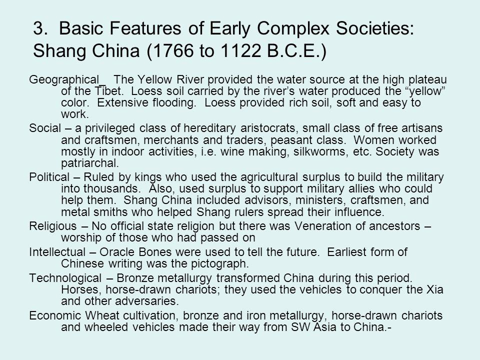 3. Basic Features of Early Complex Societies: Shang China (1766 to 1122 B.C.E.) Geographical_ The Yellow River provided the water source at the high p