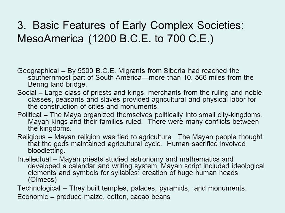 3. Basic Features of Early Complex Societies: MesoAmerica (1200 B.C.E. to 700 C.E.) Geographical – By 9500 B.C.E. Migrants from Siberia had reached th