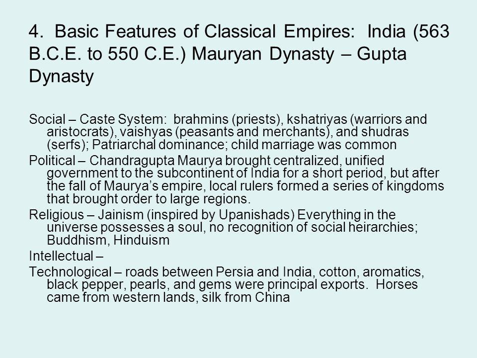 4. Basic Features of Classical Empires: India (563 B.C.E. to 550 C.E.) Mauryan Dynasty – Gupta Dynasty Social – Caste System: brahmins (priests), ksha