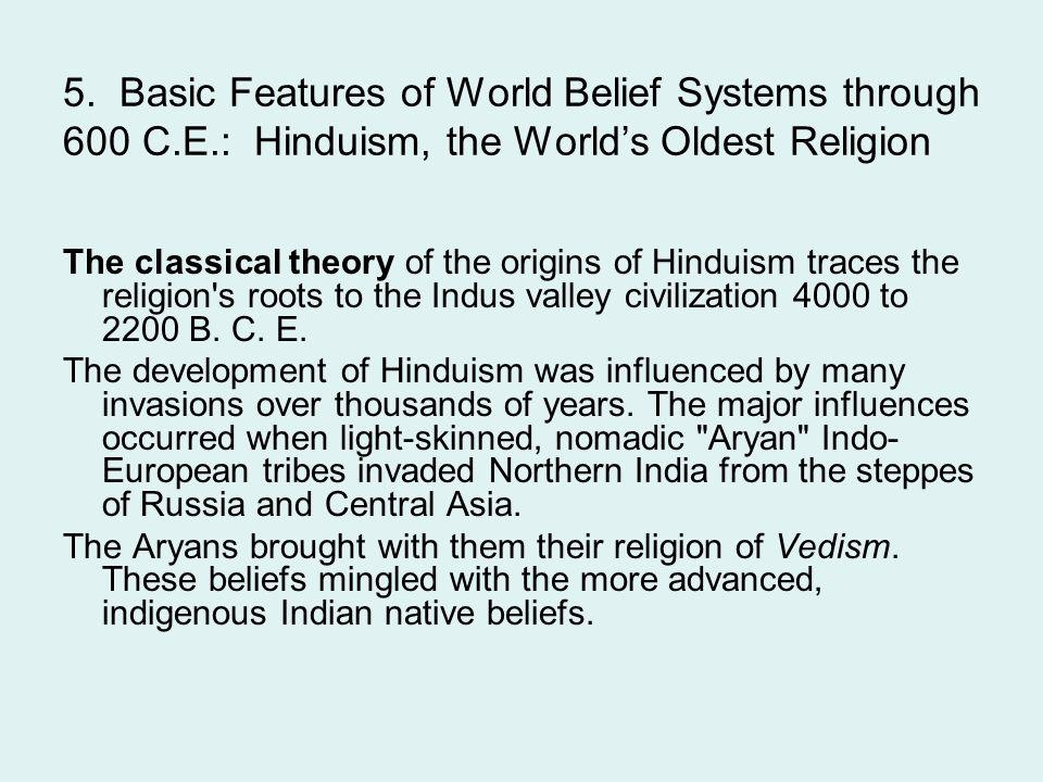 5. Basic Features of World Belief Systems through 600 C.E.: Hinduism, the World's Oldest Religion The classical theory of the origins of Hinduism trac