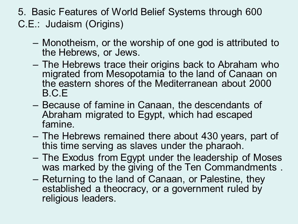 5. Basic Features of World Belief Systems through 600 C.E.: Judaism (Origins) –Monotheism, or the worship of one god is attributed to the Hebrews, or