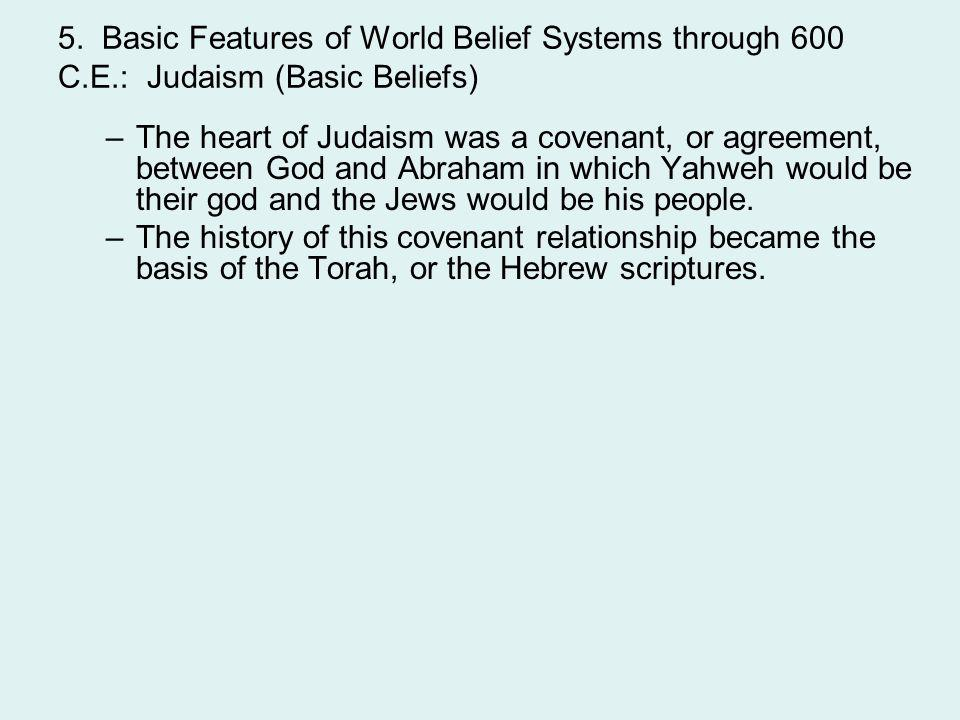 5. Basic Features of World Belief Systems through 600 C.E.: Judaism (Basic Beliefs) –The heart of Judaism was a covenant, or agreement, between God an