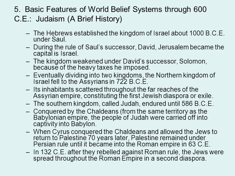 5. Basic Features of World Belief Systems through 600 C.E.: Judaism (A Brief History) –The Hebrews established the kingdom of Israel about 1000 B.C.E.
