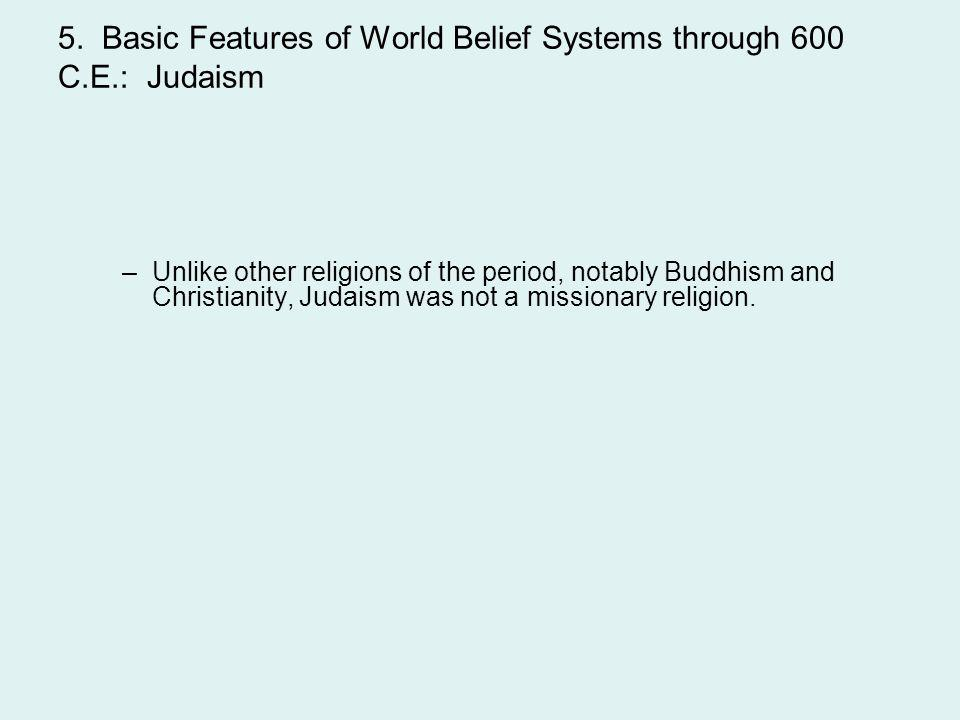 5. Basic Features of World Belief Systems through 600 C.E.: Judaism –Unlike other religions of the period, notably Buddhism and Christianity, Judaism