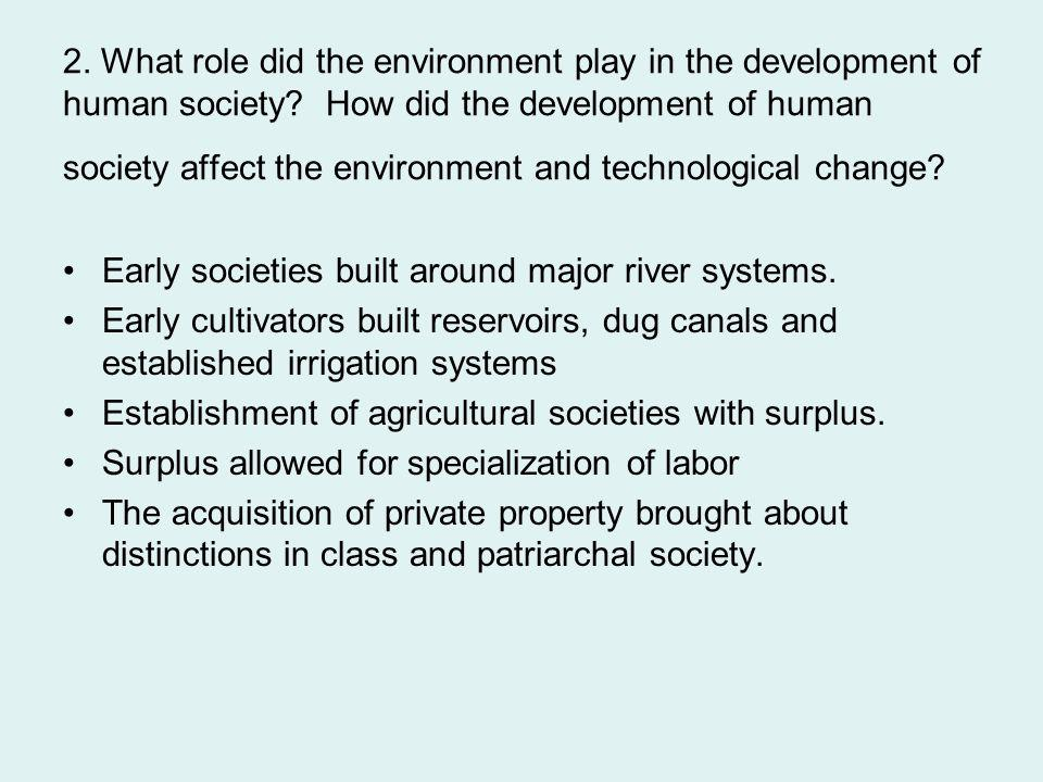 2. What role did the environment play in the development of human society? How did the development of human society affect the environment and technol