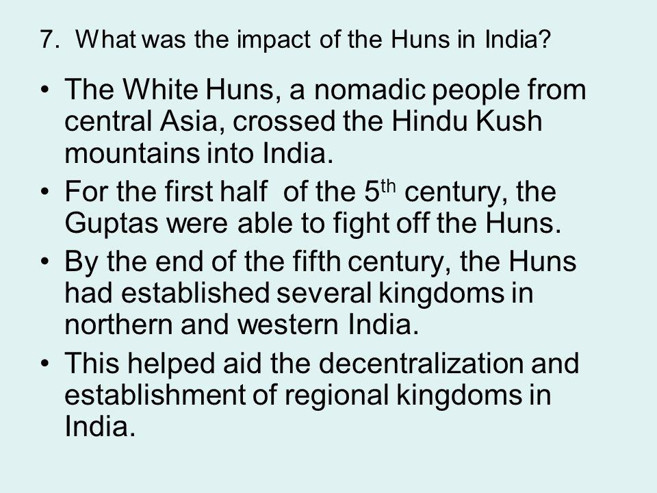 7. What was the impact of the Huns in India? The White Huns, a nomadic people from central Asia, crossed the Hindu Kush mountains into India. For the