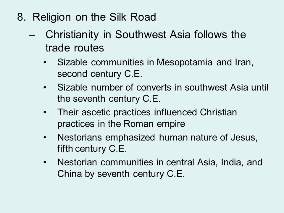 8. Religion on the Silk Road –Christianity in Southwest Asia follows the trade routes Sizable communities in Mesopotamia and Iran, second century C.E.