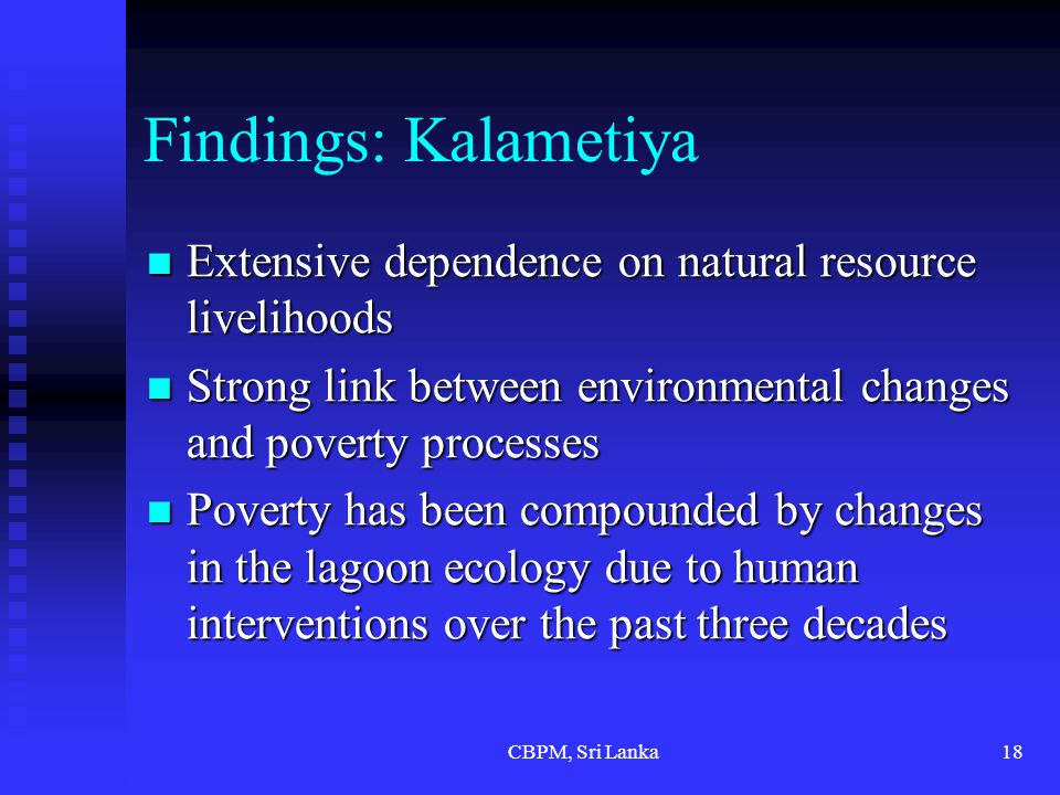 CBPM, Sri Lanka18 Findings: Kalametiya Extensive dependence on natural resource livelihoods Extensive dependence on natural resource livelihoods Strong link between environmental changes and poverty processes Strong link between environmental changes and poverty processes Poverty has been compounded by changes in the lagoon ecology due to human interventions over the past three decades Poverty has been compounded by changes in the lagoon ecology due to human interventions over the past three decades