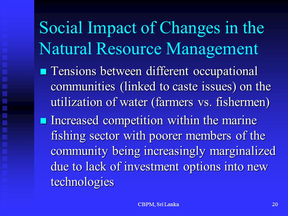 CBPM, Sri Lanka20 Social Impact of Changes in the Natural Resource Management Tensions between different occupational communities (linked to caste issues) on the utilization of water (farmers vs.