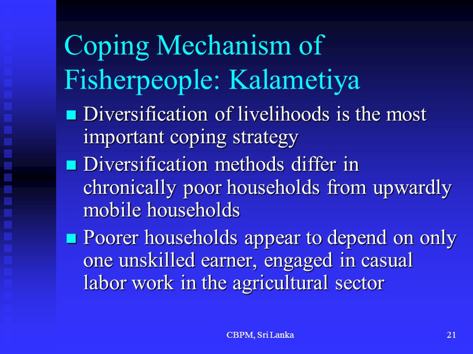 CBPM, Sri Lanka21 Coping Mechanism of Fisherpeople: Kalametiya Diversification of livelihoods is the most important coping strategy Diversification of livelihoods is the most important coping strategy Diversification methods differ in chronically poor households from upwardly mobile households Diversification methods differ in chronically poor households from upwardly mobile households Poorer households appear to depend on only one unskilled earner, engaged in casual labor work in the agricultural sector Poorer households appear to depend on only one unskilled earner, engaged in casual labor work in the agricultural sector